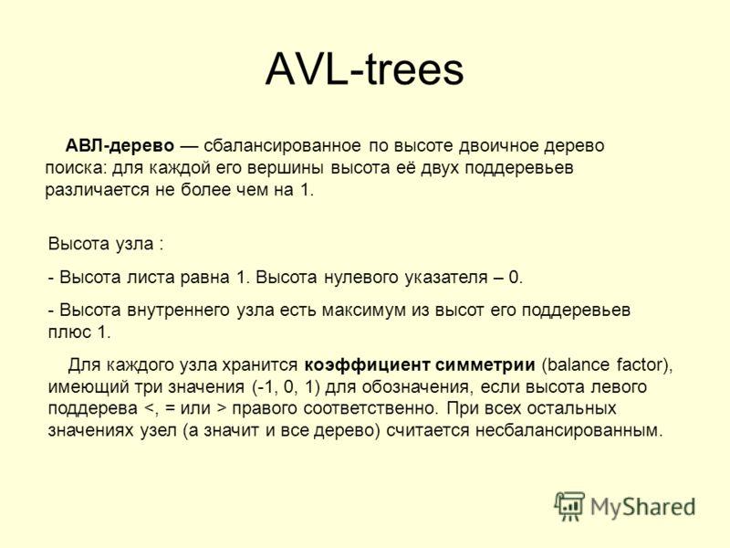 AVL-trees АВЛ-дерево сбалансированное по высоте двоичное дерево поиска: для каждой его вершины высота её двух поддеревьев различается не более чем на 1. Высота узла : - Высота листа равна 1. Высота нулевого указателя – 0. - Высота внутреннего узла ес