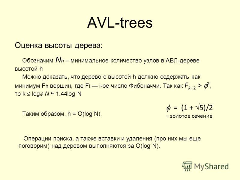 AVL-trees Оценка высоты дерева: Обозначим N h – минимальное количество узлов в АВЛ-дереве высотой h Можно доказать, что дерево с высотой h должно содержать как минимум F h вершин, где F i i-ое число Фибоначчи. Так как F k+2 > k, то k log N 1.44log N