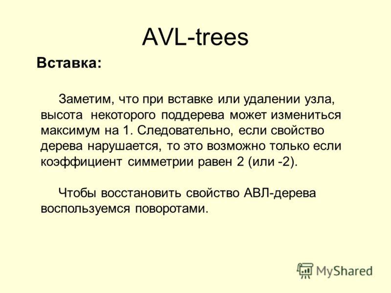 AVL-trees Вставка: Заметим, что при вставке или удалении узла, высота некоторого поддерева может измениться максимум на 1. Следовательно, если свойство дерева нарушается, то это возможно только если коэффициент симметрии равен 2 (или -2). Чтобы восст