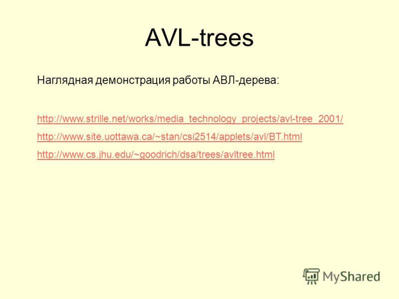 AVL-trees Наглядная демонстрация работы АВЛ-дерева: http://www.strille.net/works/media_technology_projects/avl-tree_2001/ http://www.site.uottawa.ca/~stan/csi2514/applets/avl/BT.html http://www.cs.jhu.edu/~goodrich/dsa/trees/avltree.html