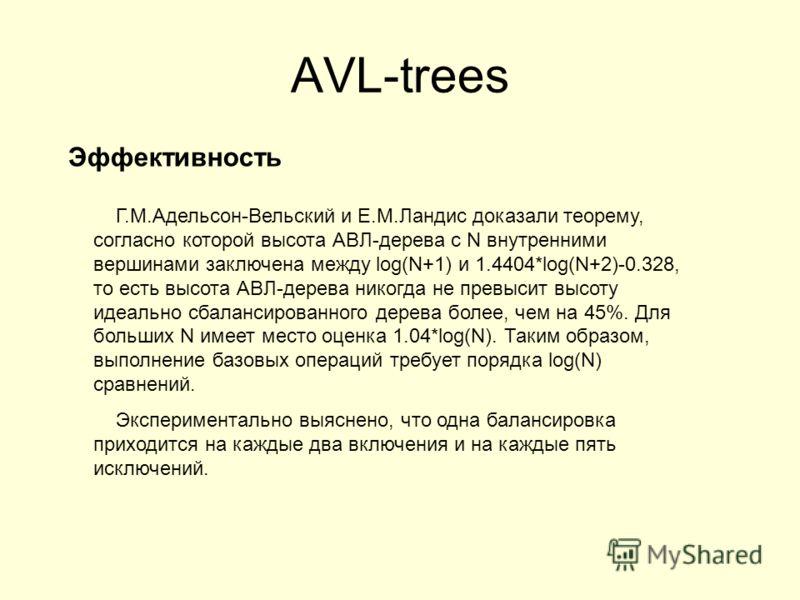 AVL-trees Эффективность Г.М.Адельсон-Вельский и Е.М.Ландис доказали теорему, согласно которой высота АВЛ-дерева с N внутренними вершинами заключена между log(N+1) и 1.4404*log(N+2)-0.328, то есть высота АВЛ-дерева никогда не превысит высоту идеально