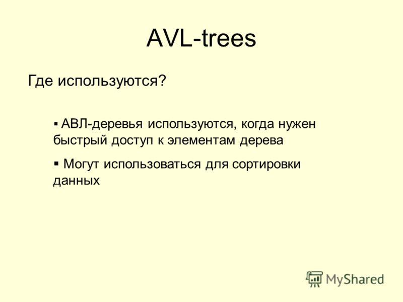 AVL-trees АВЛ-деревья используются, когда нужен быстрый доступ к элементам дерева Могут использоваться для сортировки данных Где используются?