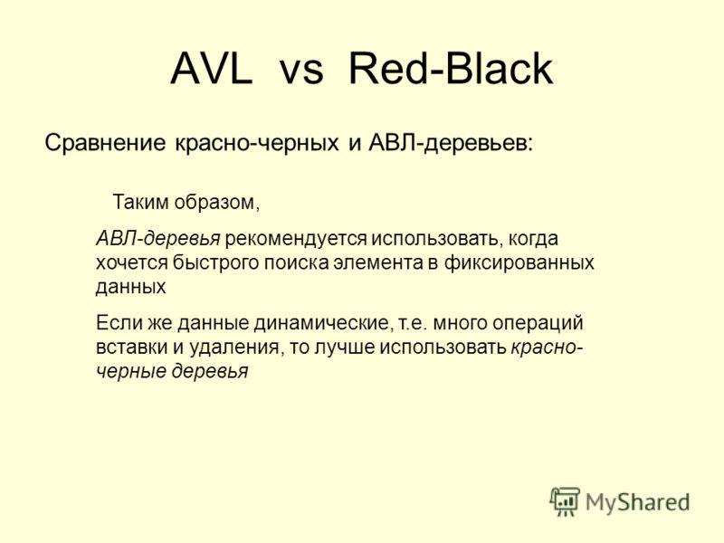 AVL vs Red-Black Сравнение красно-черных и АВЛ-деревьев: Таким образом, АВЛ-деревья рекомендуется использовать, когда хочется быстрого поиска элемента в фиксированных данных Если же данные динамические, т.е. много операций вставки и удаления, то лучш