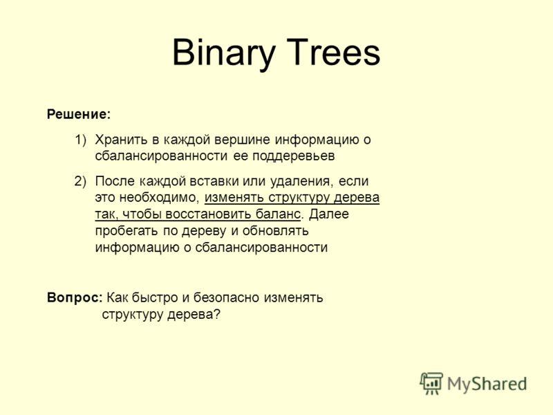 Binary Trees Решение: 1)Хранить в каждой вершине информацию о сбалансированности ее поддеревьев 2)После каждой вставки или удаления, если это необходимо, изменять структуру дерева так, чтобы восстановить баланс. Далее пробегать по дереву и обновлять