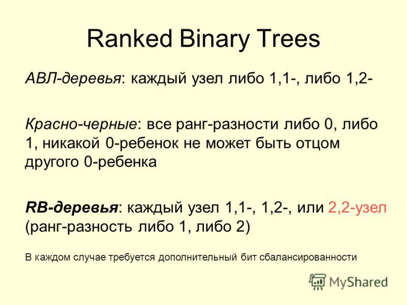 Ranked Binary Trees АВЛ-деревья: каждый узел либо 1,1-, либо 1,2- Красно-черные: все ранг-разности либо 0, либо 1, никакой 0-ребенок не может быть отцом другого 0-ребенка RB-деревья: каждый узел 1,1-, 1,2-, или 2,2-узел (ранг-разность либо 1, либо 2)