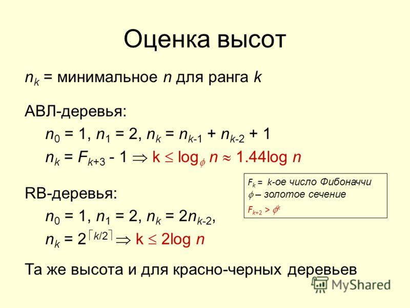 Оценка высот n k = минимальное n для ранга k АВЛ-деревья: n 0 = 1, n 1 = 2, n k = n k-1 + n k-2 + 1 n k = F k+3 - 1 k log n 1.44log n RB-деревья: n 0 = 1, n 1 = 2, n k = 2n k-2, n k = 2 k/2 k 2log n Та же высота и для красно-черных деревьев F k = k-