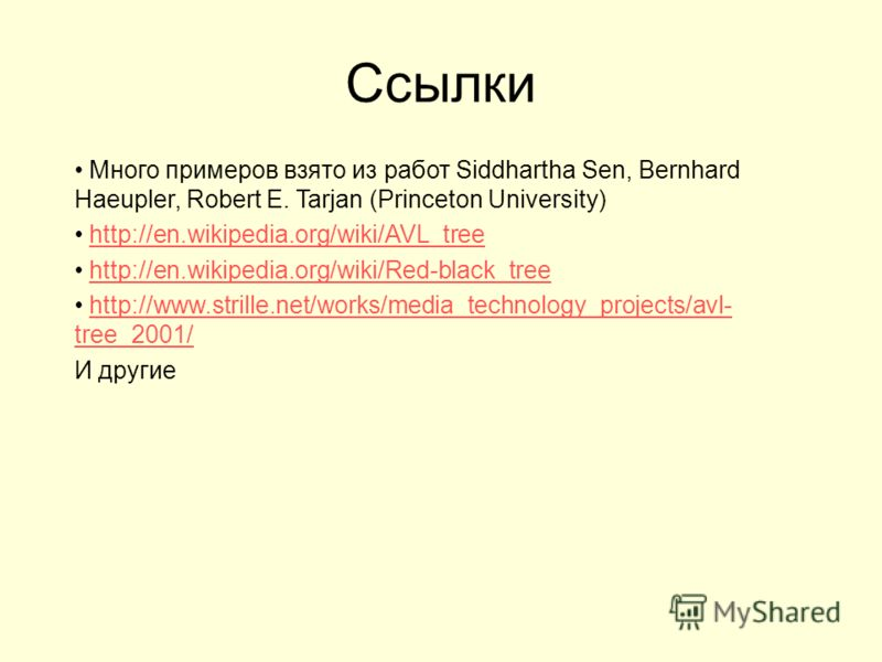 Ссылки Много примеров взято из работ Siddhartha Sen, Bernhard Haeupler, Robert E. Tarjan (Princeton University) http://en.wikipedia.org/wiki/AVL_tree http://en.wikipedia.org/wiki/Red-black_tree http://www.strille.net/works/media_technology_projects/a