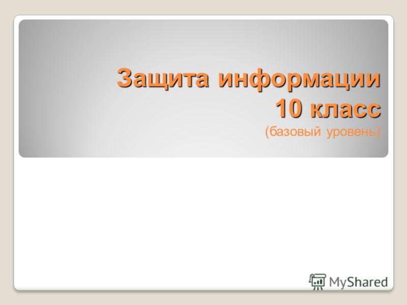 Защита информации 10 класс Защита информации 10 класс (базовый уровень)