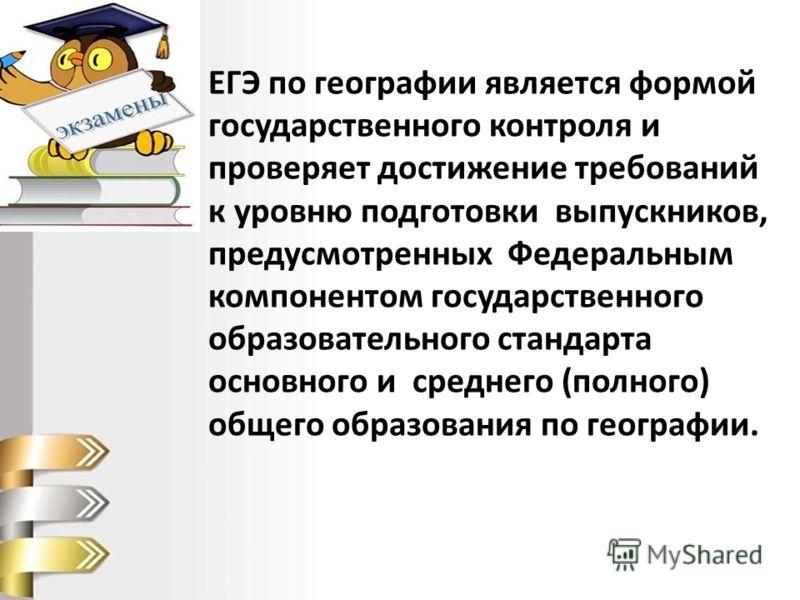 ЕГЭ по географии является формой государственного контроля и проверяет достижение требований к уровню подготовки выпускников, предусмотренных Федеральным компонентом государственного образовательного стандарта основного и среднего (полного) общего об