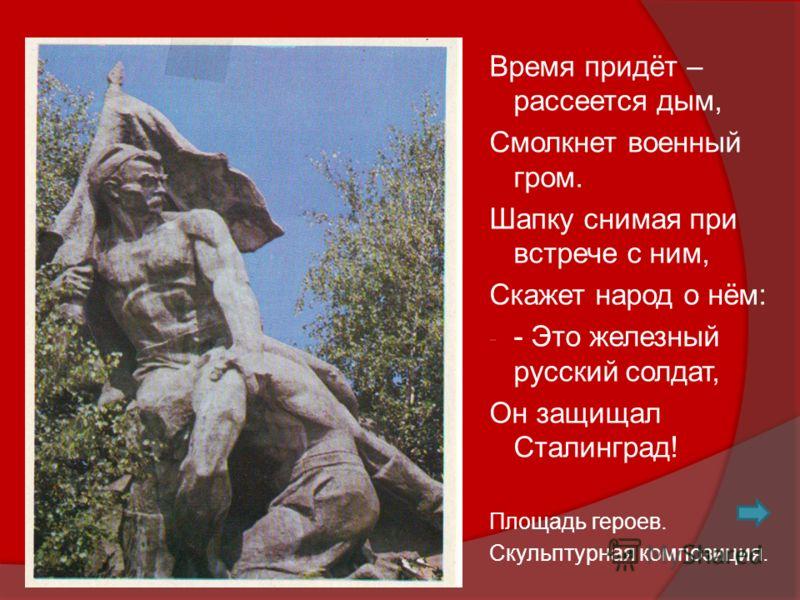 Время придёт – рассеется дым, Смолкнет военный гром. Шапку снимая при встрече с ним, Скажет народ о нём: - - Это железный русский солдат, Он защищал Сталинград! Площадь героев. Скульптурная композиция.