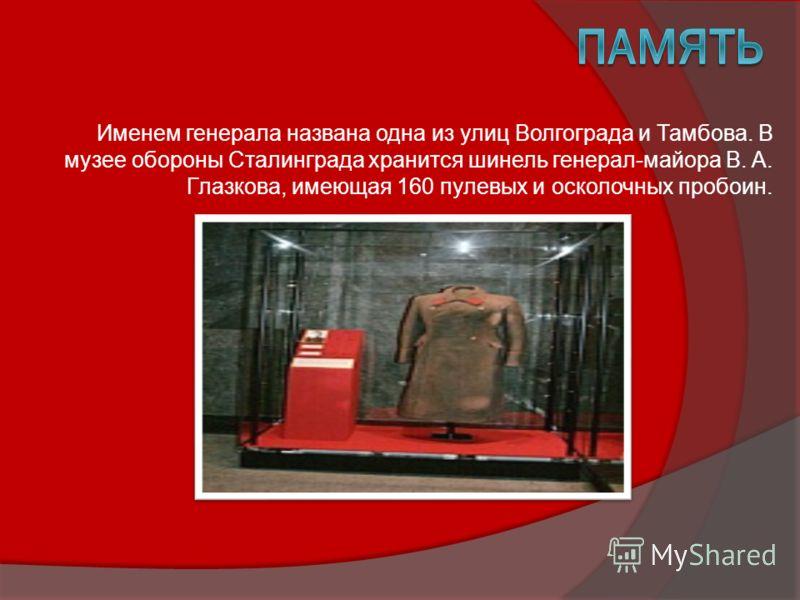 Именем генерала названа одна из улиц Волгограда и Тамбова. В музее обороны Сталинграда хранится шинель генерал-майора В. А. Глазкова, имеющая 160 пулевых и осколочных пробоин.