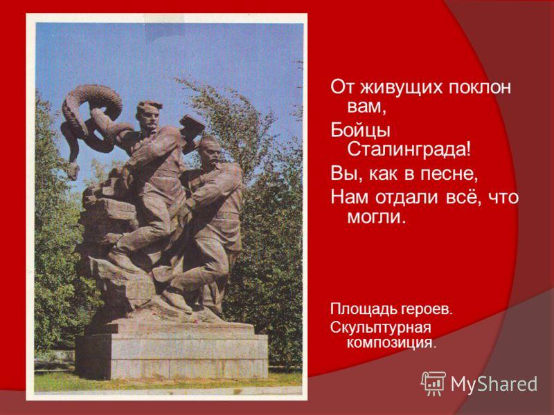 От живущих поклон вам, Бойцы Сталинграда! Вы, как в песне, Нам отдали всё, что могли. Площадь героев. Скульптурная композиция.
