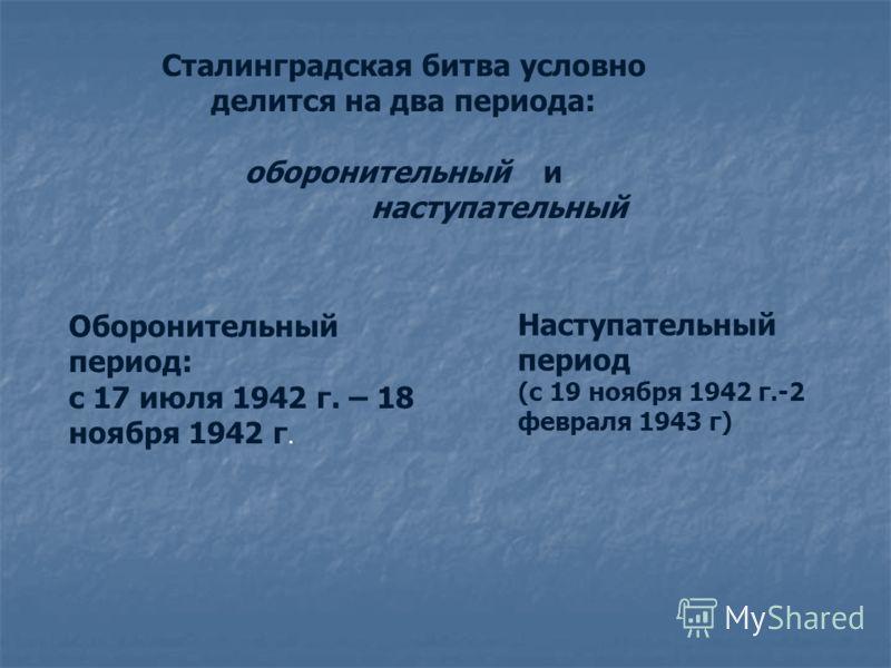 Сталинградская битва условно делится на два периода: оборонительный и наступательный Оборонительный период: с 17 июля 1942 г. – 18 ноября 1942 г. Наступательный период (с 19 ноября 1942 г.-2 февраля 1943 г)