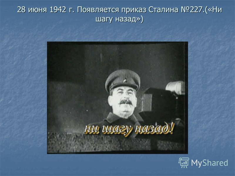 28 июня 1942 г. Появляется приказ Сталина 227.(«Ни шагу назад»)