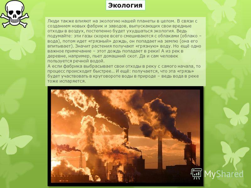 Люди также влияют на экологию нашей планеты в целом. В связи с созданием новых фабрик и заводов, выпускающих свои вредные отходы в воздух, постепенно будет ухудшаться экология. Ведь подумайте: эти газы скорее всего смешиваются с облаками (облако – во