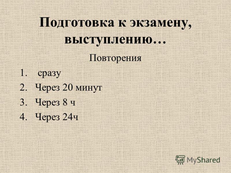Подготовка к экзамену, выступлению… Повторения 1. сразу 2.Через 20 минут 3.Через 8 ч 4.Через 24ч