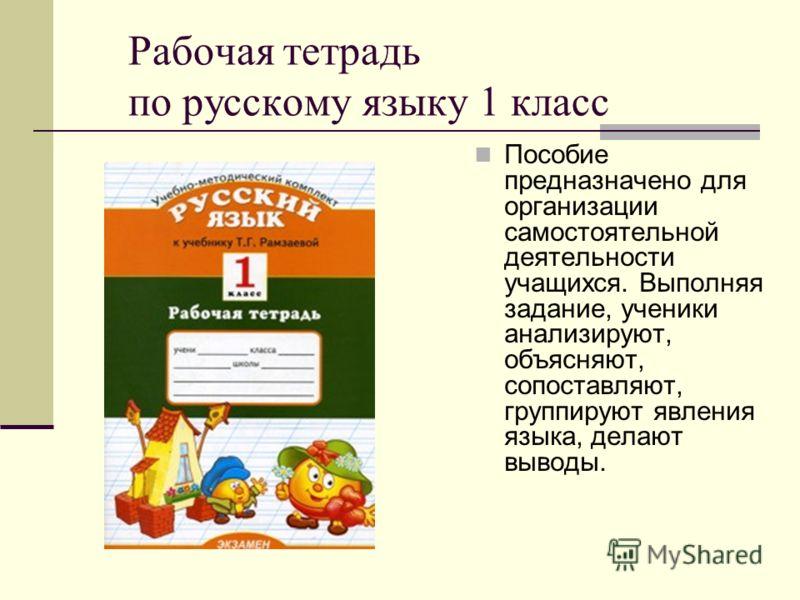 Рабочая тетрадь по русскому языку 1 класс Пособие предназначено для организации самостоятельной деятельности учащихся. Выполняя задание, ученики анализируют, объясняют, сопоставляют, группируют явления языка, делают выводы.