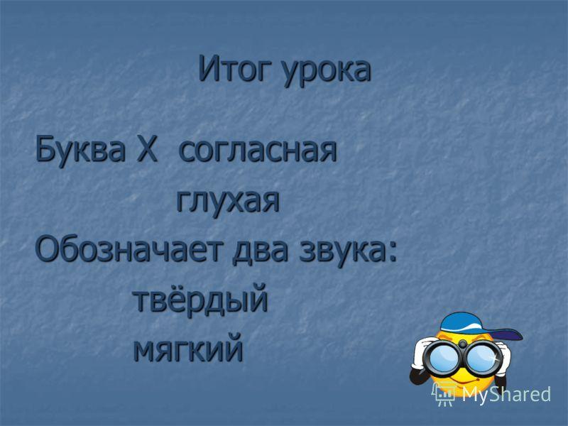 Итог урока Буква Х согласная глухая глухая Обозначает два звука: твёрдый твёрдый мягкий мягкий