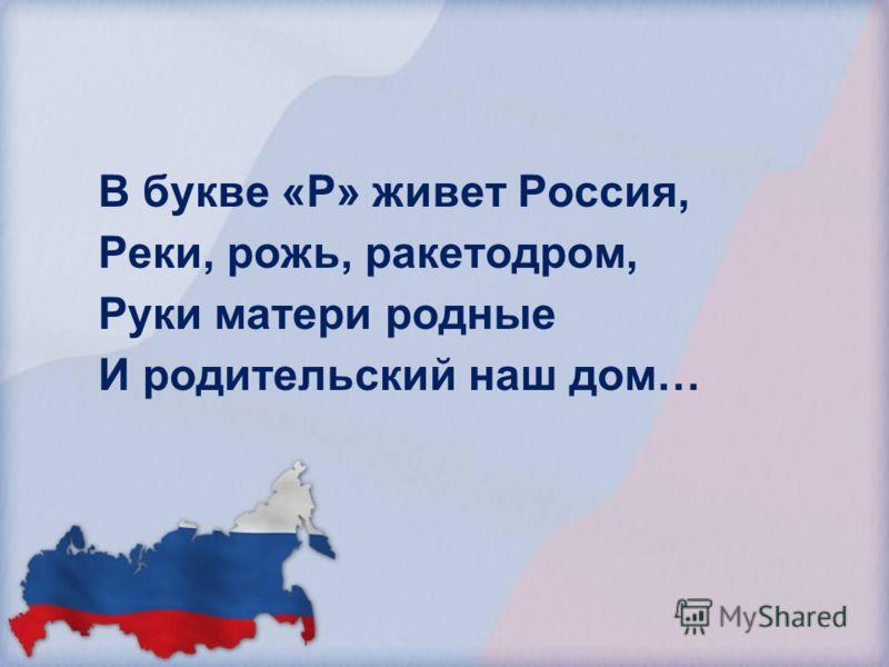 В букве «Р» живет Россия, Реки, рожь, ракетодром, Руки матери родные И родительский наш дом…