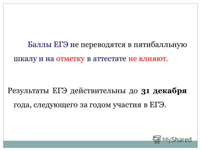 Баллы ЕГЭ не переводятся в пятибалльную шкалу и на отметку в аттестате не влияют. Результаты ЕГЭ действительны до 31 декабря года, следующего за годом участия в ЕГЭ. Что ставится в свидетельство о ЕГЭ