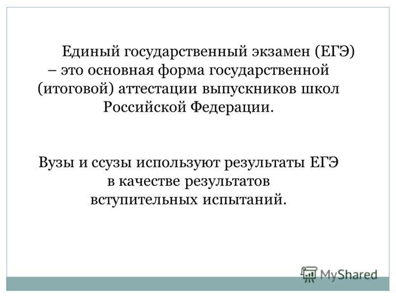 Единый государственный экзамен (ЕГЭ) – это основная форма государственной (итоговой) аттестации выпускников школ Российской Федерации. Вузы и ссузы используют результаты ЕГЭ в качестве результатов вступительных испытаний.