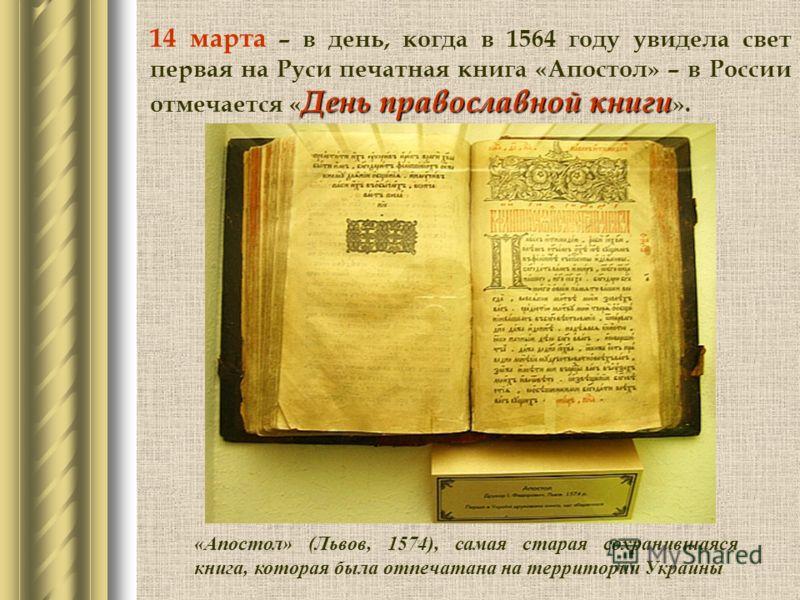 День православной книги 14 марта – в день, когда в 1564 году увидела свет первая на Руси печатная книга «Апостол» – в России отмечается « День православной книги ». «Апостол» (Львов, 1574), самая старая сохранившаяся книга, которая была отпечатана на