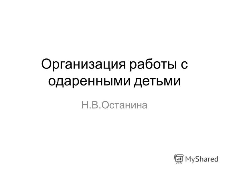 Организация работы с одаренными детьми Н.В.Останина