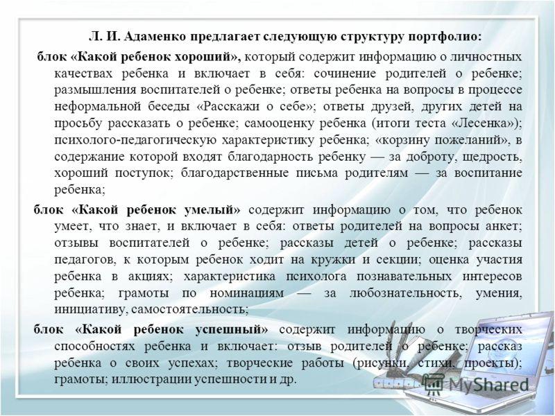 Л. И. Адаменко предлагает следующую структуру портфолио: блок «Какой ребенок хороший», который содержит информацию о личностных качествах ребенка и включает в себя: сочинение родителей о ребенке; размышления воспитателей о ребенке; ответы ребенка на