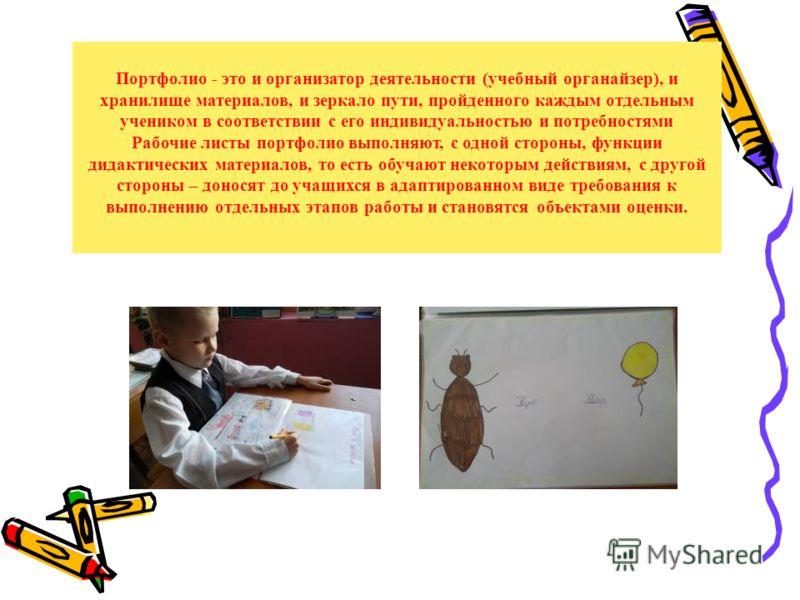 Портфолио - это и организатор деятельности (учебный органайзер), и хранилище материалов, и зеркало пути, пройденного каждым отдельным учеником в соответствии с его индивидуальностью и потребностями Рабочие листы портфолио выполняют, с одной стороны,