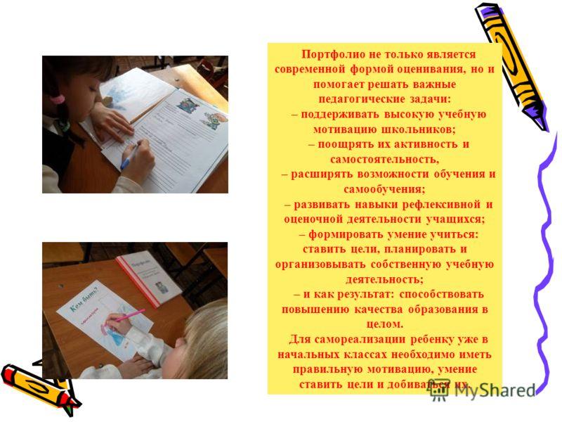 Портфолио не только является современной формой оценивания, но и помогает решать важные педагогические задачи: – поддерживать высокую учебную мотивацию школьников; – поощрять их активность и самостоятельность, – расширять возможности обучения и самоо