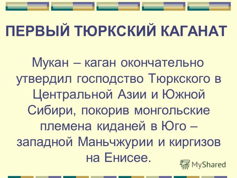 Мукан – каган окончательно утвердил господство Тюркского в Центральной Азии и Южной Сибири, покорив монгольские племена киданей в Юго – западной Маньчжурии и киргизов на Енисее. ПЕРВЫЙ ТЮРКСКИЙ КАГАНАТ