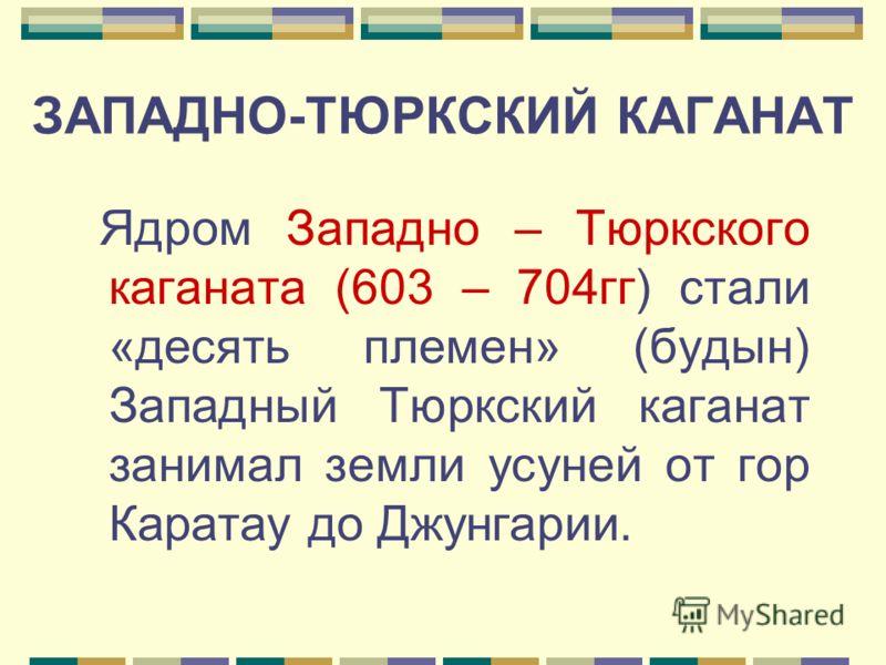 ЗАПАДНО-ТЮРКСКИЙ КАГАНАТ Ядром Западно – Тюркского каганата (603 – 704гг) стали «десять племен» (будын) Западный Тюркский каганат занимал земли усуней от гор Каратау до Джунгарии.