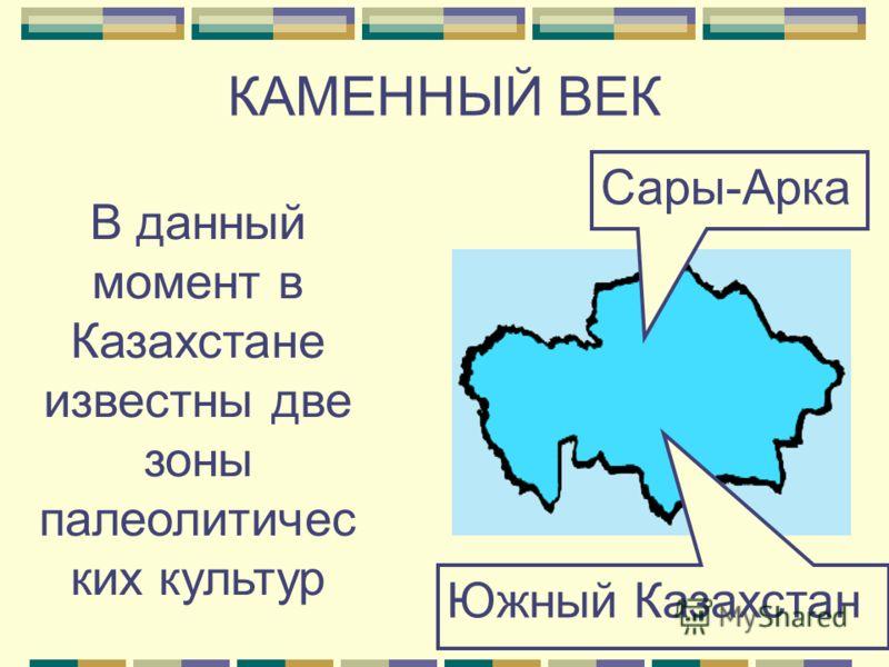 КАМЕННЫЙ ВЕК В данный момент в Казахстане известны две зоны палеолитичес ких культур Южный Казахстан Сары-Арка