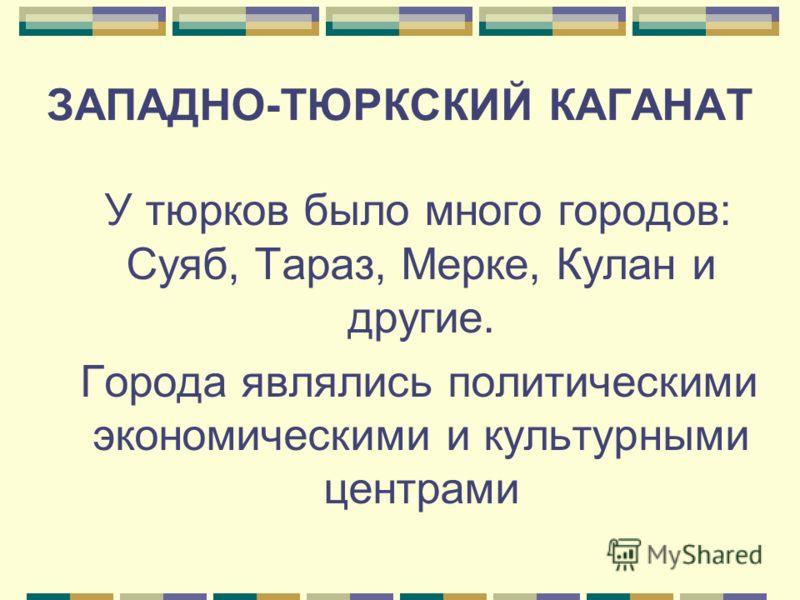 ЗАПАДНО-ТЮРКСКИЙ КАГАНАТ У тюрков было много городов: Суяб, Тараз, Мерке, Кулан и другие. Города являлись политическими экономическими и культурными центрами