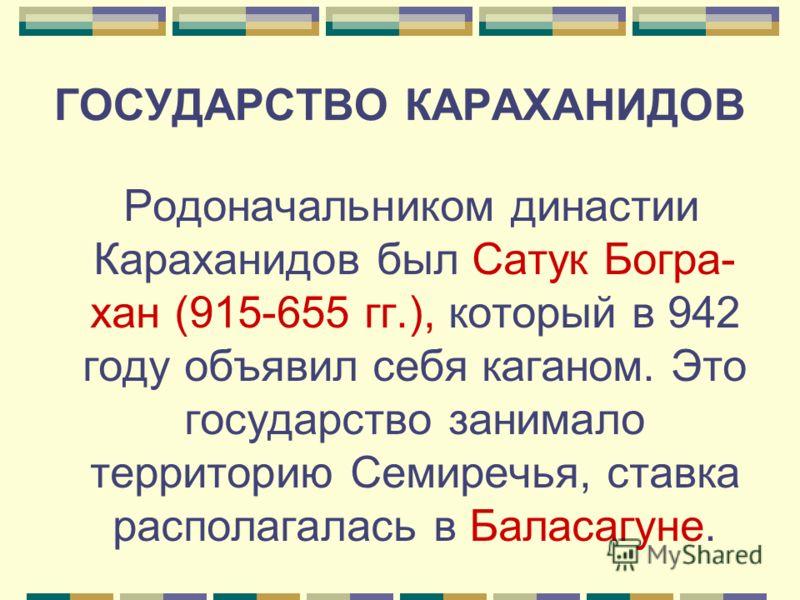 ГОСУДАРСТВО КАРАХАНИДОВ Родоначальником династии Караханидов был Сатук Богра- хан (915-655 гг.), который в 942 году объявил себя каганом. Это государство занимало территорию Семиречья, ставка располагалась в Баласагуне.