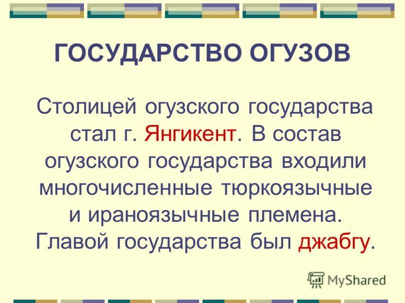 ГОСУДАРСТВО ОГУЗОВ Столицей огузского государства стал г. Янгикент. В состав огузского государства входили многочисленные тюркоязычные и ираноязычные племена. Главой государства был джабгу.