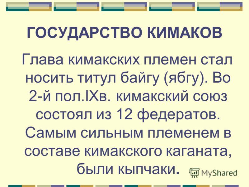 ГОСУДАРСТВО КИМАКОВ Глава кимакских племен стал носить титул байгу (ябгу). Во 2-й пол.IXв. кимакский союз состоял из 12 федератов. Самым сильным племенем в составе кимакского каганата, были кыпчаки.