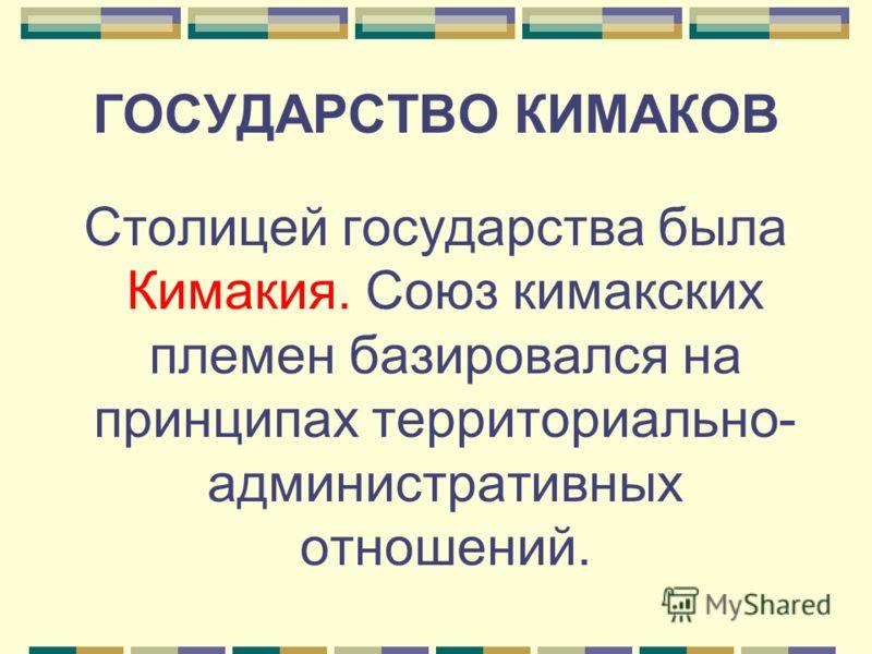 ГОСУДАРСТВО КИМАКОВ Столицей государства была Кимакия. Союз кимакских племен базировался на принципах территориально- административных отношений.
