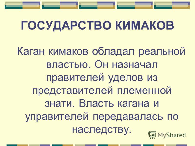 ГОСУДАРСТВО КИМАКОВ Каган кимаков обладал реальной властью. Он назначал правителей уделов из представителей племенной знати. Власть кагана и управителей передавалась по наследству.
