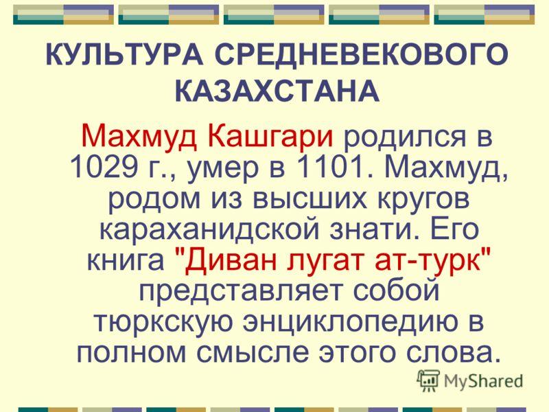 КУЛЬТУРА СРЕДНЕВЕКОВОГО КАЗАХСТАНА Махмуд Кашгари родился в 1029 г., умер в 1101. Махмуд, родом из высших кругов караханидской знати. Его книга Диван лугат ат-турк представляет собой тюркскую энциклопедию в полном смысле этого слова.