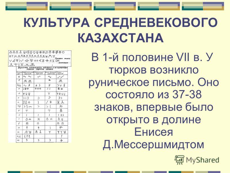 КУЛЬТУРА СРЕДНЕВЕКОВОГО КАЗАХСТАНА В 1-й половине VII в. У тюрков возникло руническое письмо. Оно состояло из 37-38 знаков, впервые было открыто в долине Енисея Д.Мессершмидтом