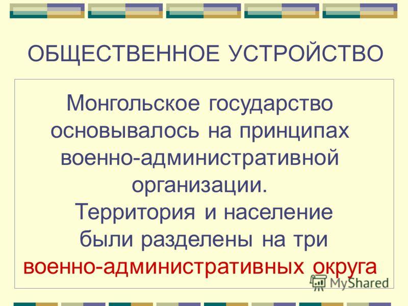 ОБЩЕСТВЕННОЕ УСТРОЙСТВО Монгольское государство основывалось на принципах военно-административной организации. Территория и население были разделены на три военно-административных округа