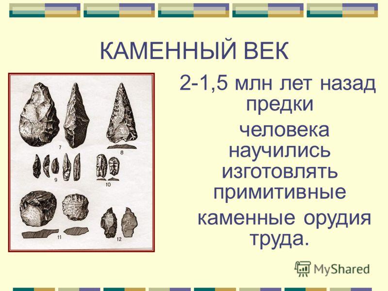 КАМЕННЫЙ ВЕК 2-1,5 млн лет назад предки человека научились изготовлять примитивные каменные орудия труда.