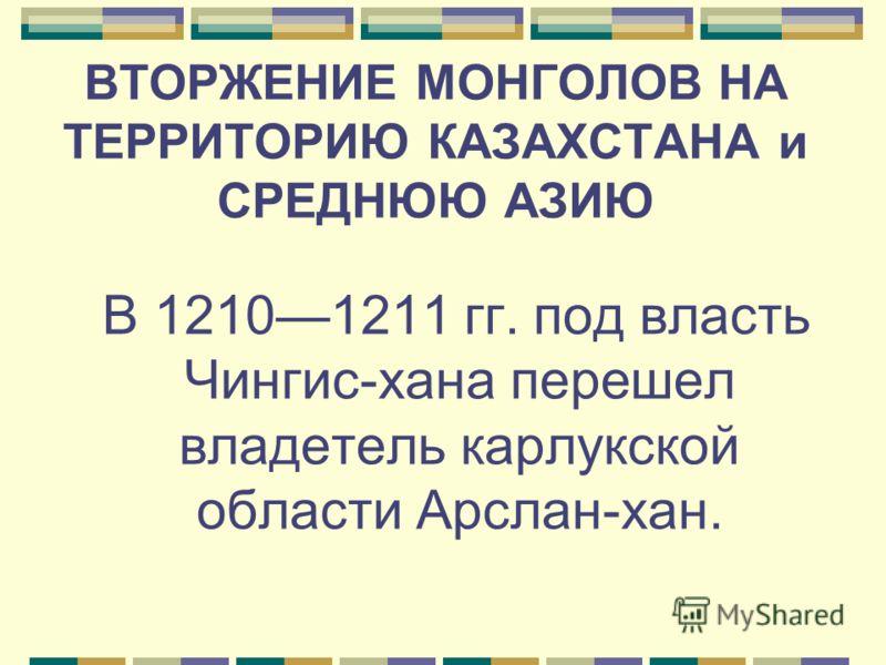 ВТОРЖЕНИЕ МОНГОЛОВ НА ТЕРРИТОРИЮ КАЗАХСТАНА и СРЕДНЮЮ АЗИЮ В 12101211 гг. под власть Чингис-хана перешел владетель карлукской области Арслан-хан.