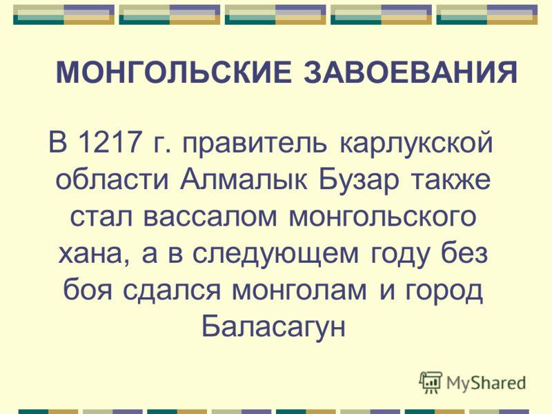 МОНГОЛЬСКИЕ ЗАВОЕВАНИЯ В 1217 г. правитель карлукской области Алмалык Бузар также стал вассалом монгольского хана, а в следующем году без боя сдался монголам и город Баласагун