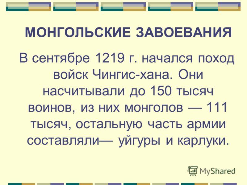 МОНГОЛЬСКИЕ ЗАВОЕВАНИЯ В сентябре 1219 г. начался поход войск Чингис-хана. Они насчитывали до 150 тысяч воинов, из них монголов 111 тысяч, остальную часть армии составляли уйгуры и карлуки.