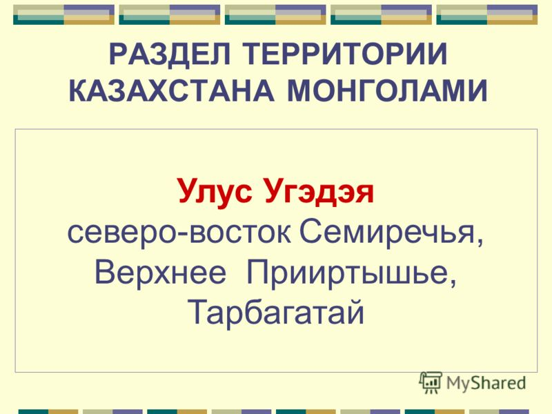 РАЗДЕЛ ТЕРРИТОРИИ КАЗАХСТАНА МОНГОЛАМИ Улус Джучи Северное Семиречье, низовья Сырдарьи, степи от Иртыша до Волги и к западу от нее (с 1243г. Золотая орда) Улус Чагатая большая часть Семиречья и Мавераннахра, (южный и юго- Восточный Казахстан) (с 1260