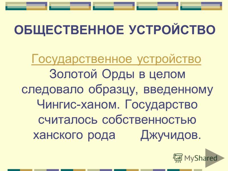 ОБЩЕСТВЕННОЕ УСТРОЙСТВО Государственное устройство Золотой Орды в целом следовало образцу, введенному Чингис-ханом. Государство считалось собственностью ханского рода Джучидов. Государственное устройство