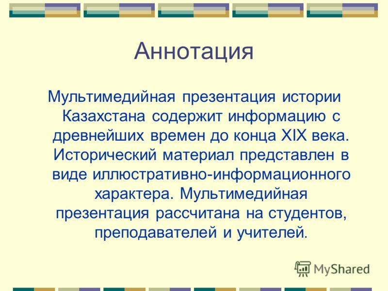 Аннотация Мультимедийная презентация истории Казахстана содержит информацию с древнейших времен до конца XIX века. Исторический материал представлен в виде иллюстративно-информационного характера. Мультимедийная презентация рассчитана на студентов, п