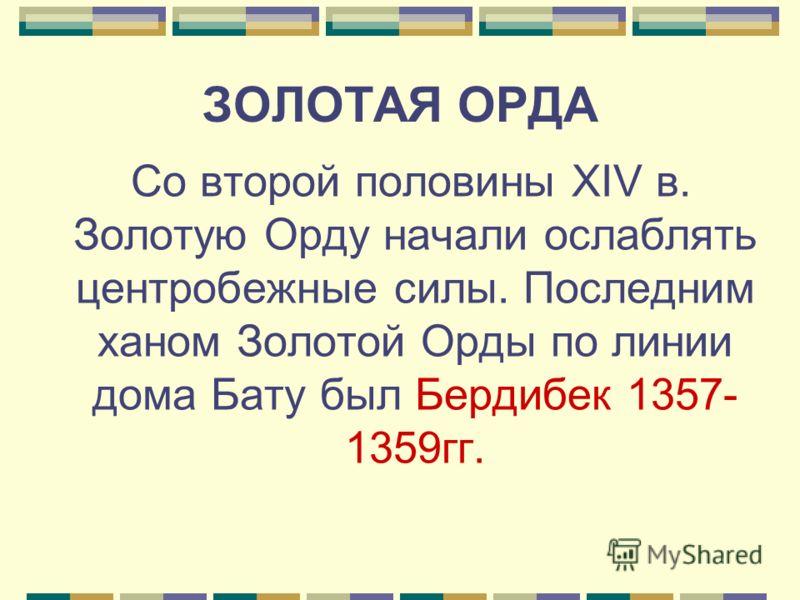 ЗОЛОТАЯ ОРДА Со второй половины XIV в. Золотую Орду начали ослаблять центробежные силы. Последним ханом Золотой Орды по линии дома Бату был Бердибек 1357- 1359гг.